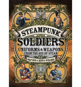 Steampunk Soldiers Uniforms and Weapons from the age of steam by Philip Smith and Joseph McCullough and illustrated by Mark Stacey